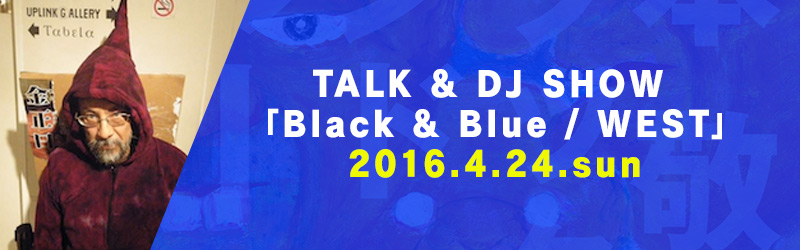 TALK & DJ SHOW 「Black & Blue / WEST」